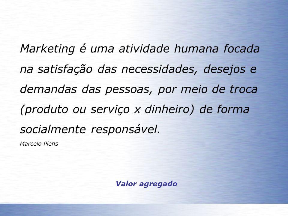 Marketing é uma atividade humana focada na satisfação das necessidades, desejos e demandas das pessoas, por meio de troca (produto ou serviço x dinheiro) de forma socialmente responsável.