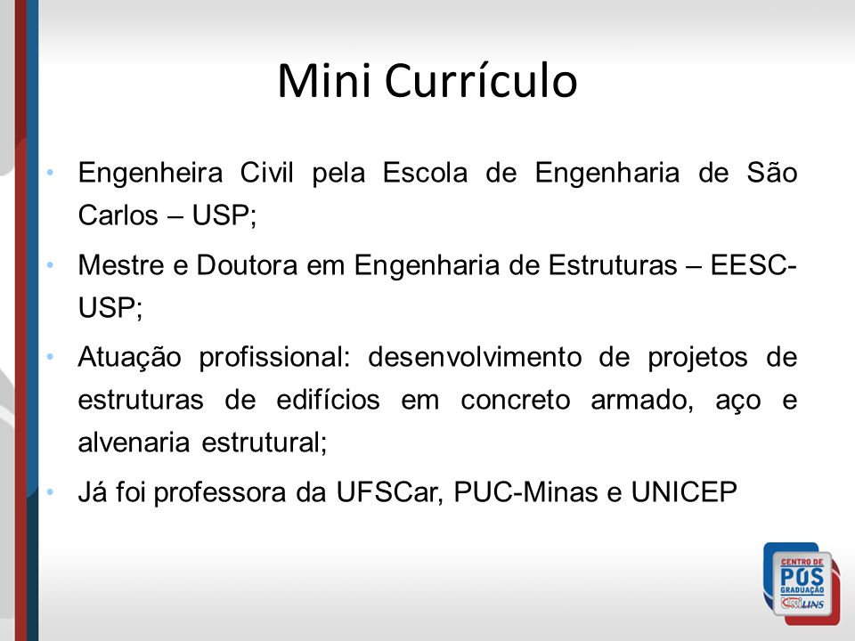 Mini Currículo Engenheira Civil pela Escola de Engenharia de São Carlos – USP; Mestre e Doutora em Engenharia de Estruturas – EESC-USP;