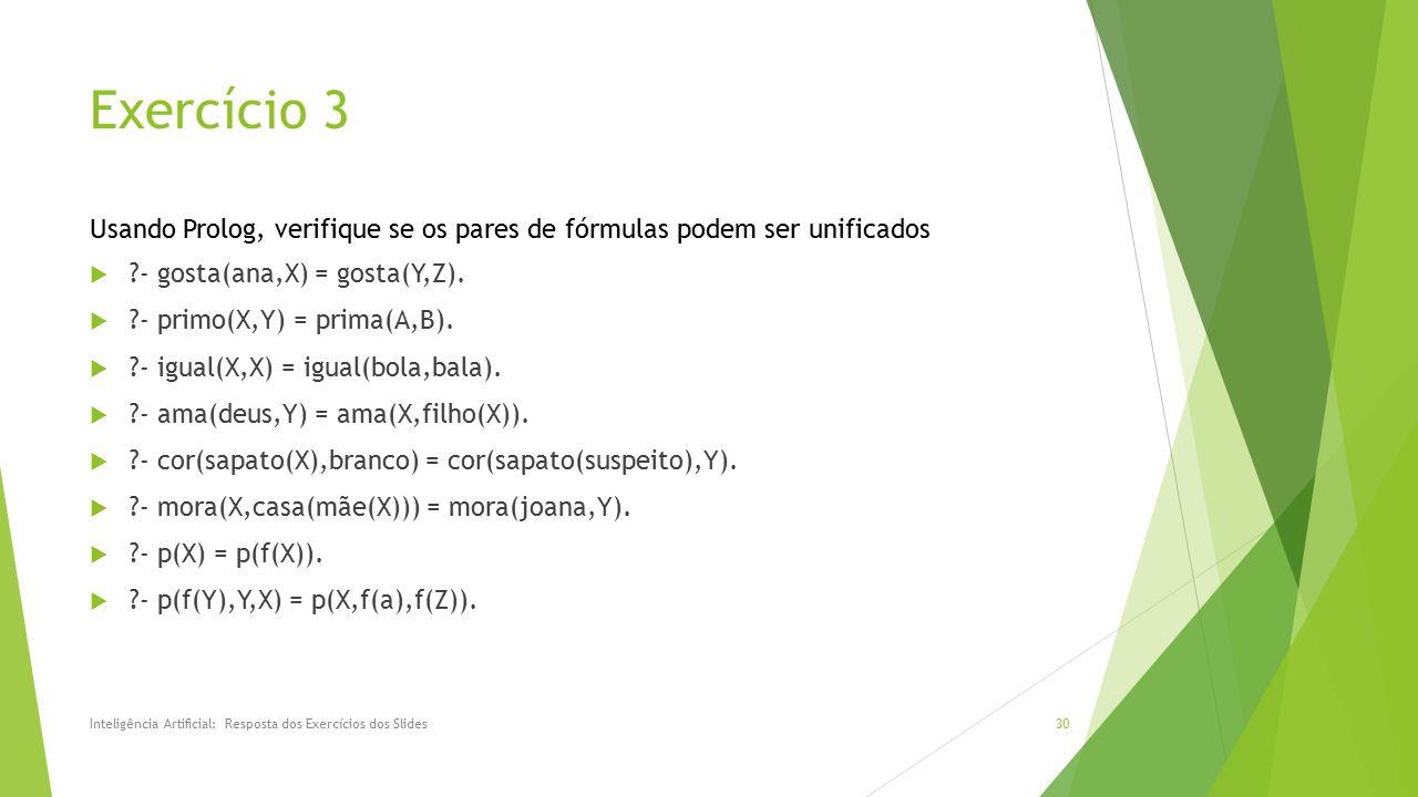 Exercício 3 Usando Prolog, verifique se os pares de fórmulas podem ser unificados. - gosta(ana,X) = gosta(Y,Z).