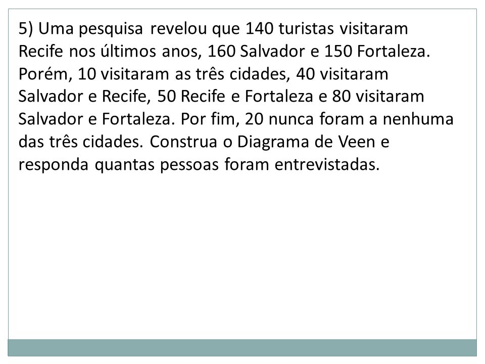 5) Uma pesquisa revelou que 140 turistas visitaram Recife nos últimos anos, 160 Salvador e 150 Fortaleza.