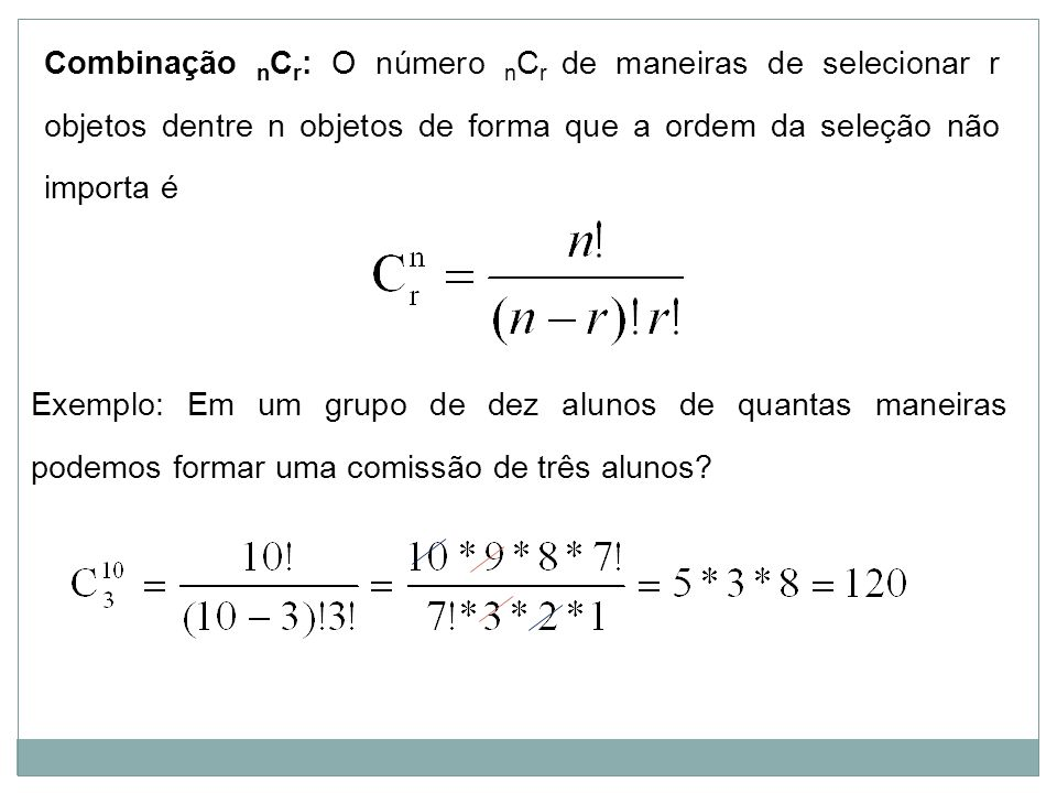 Combinação nCr: O número nCr de maneiras de selecionar r objetos dentre n objetos de forma que a ordem da seleção não importa é