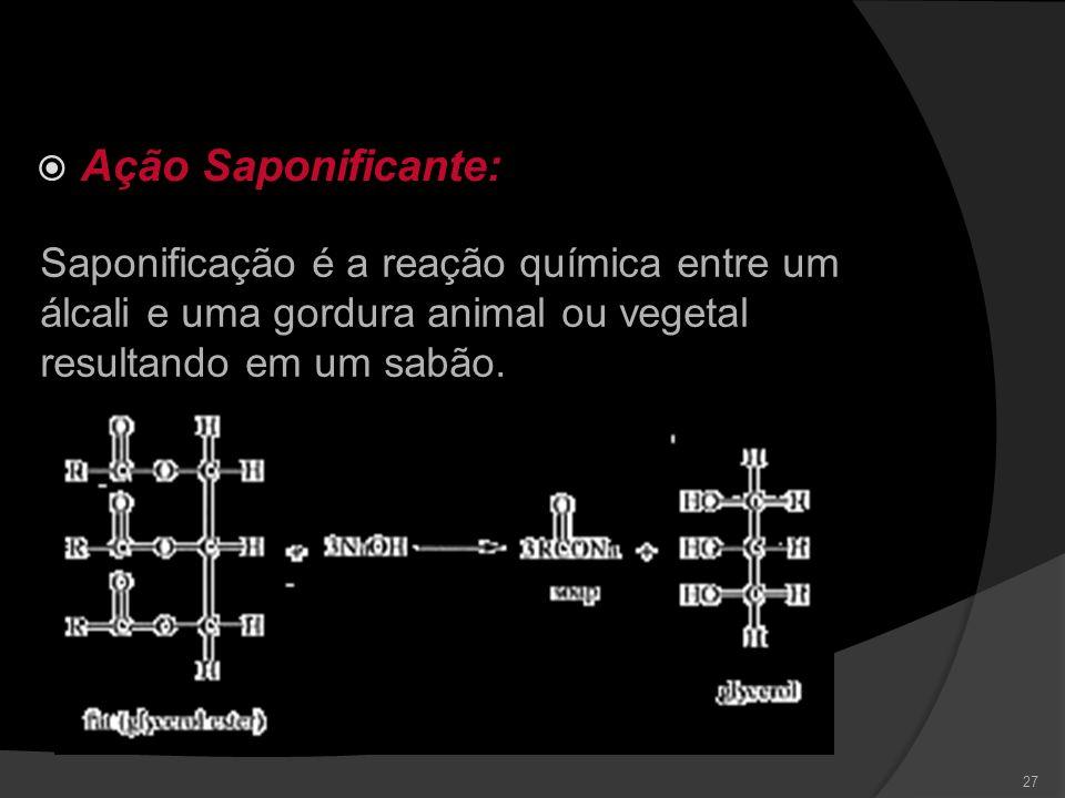 Ação Saponificante: Saponificação é a reação química entre um álcali e uma gordura animal ou vegetal resultando em um sabão.