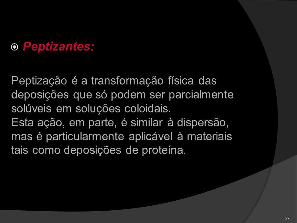 Peptizantes: Peptização é a transformação física das deposições que só podem ser parcialmente solúveis em soluções coloidais.
