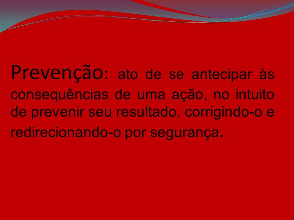 Prevenção: ato de se antecipar às consequências de uma ação, no intuito de prevenir seu resultado, corrigindo-o e redirecionando-o por segurança.