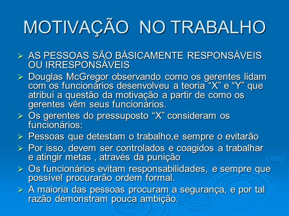 MOTIVAÇÃO NO TRABALHO AS PESSOAS SÃO BÁSICAMENTE RESPONSÁVEIS OU IRRESPONSÁVEIS.