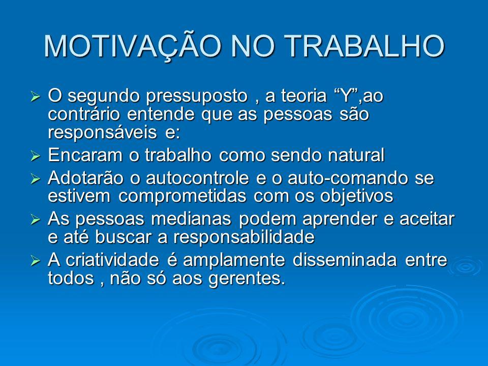 MOTIVAÇÃO NO TRABALHO O segundo pressuposto , a teoria Y ,ao contrário entende que as pessoas são responsáveis e: