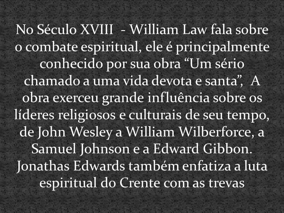 No Século XVIII - William Law fala sobre o combate espiritual, ele é principalmente conhecido por sua obra Um sério chamado a uma vida devota e santa , A obra exerceu grande influência sobre os líderes religiosos e culturais de seu tempo, de John Wesley a William Wilberforce, a Samuel Johnson e a Edward Gibbon.