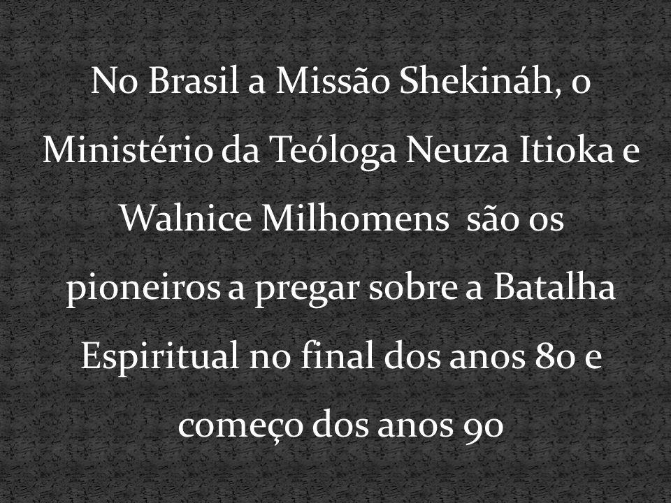 No Brasil a Missão Shekináh, o Ministério da Teóloga Neuza Itioka e Walnice Milhomens são os pioneiros a pregar sobre a Batalha Espiritual no final dos anos 80 e começo dos anos 90