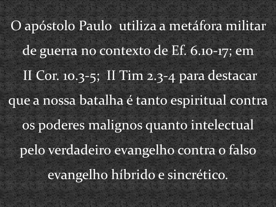 O apóstolo Paulo utiliza a metáfora militar de guerra no contexto de Ef. 6.10-17; em