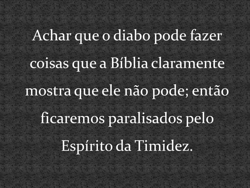 Achar que o diabo pode fazer coisas que a Bíblia claramente mostra que ele não pode; então ficaremos paralisados pelo Espírito da Timidez.