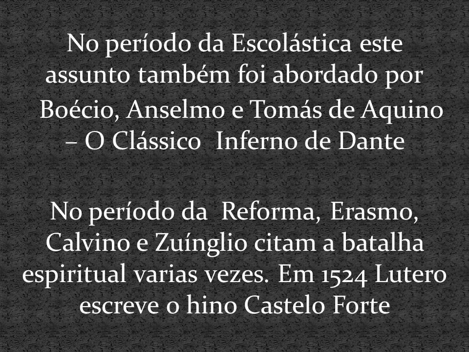 No período da Escolástica este assunto também foi abordado por Boécio, Anselmo e Tomás de Aquino – O Clássico Inferno de Dante No período da Reforma, Erasmo, Calvino e Zuínglio citam a batalha espiritual varias vezes.