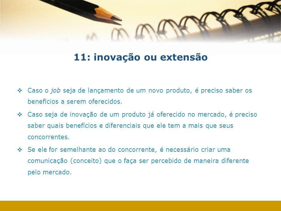 11: inovação ou extensão Caso o job seja de lançamento de um novo produto, é preciso saber os benefícios a serem oferecidos.