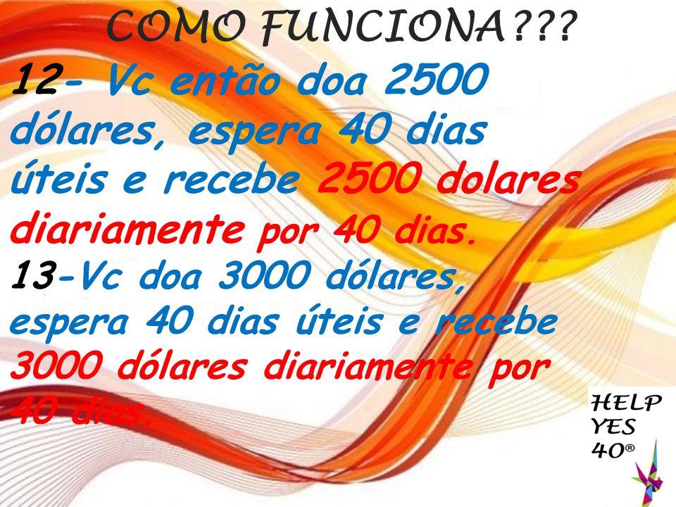 COMO FUNCIONA 12- Vc então doa 2500 dólares, espera 40 dias úteis e recebe 2500 dolares diariamente por 40 dias.