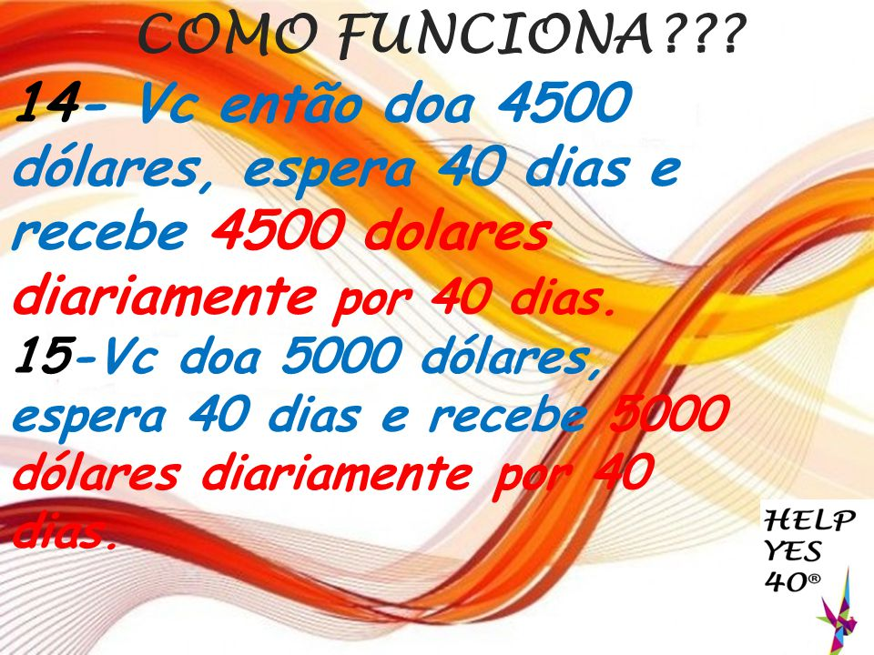 COMO FUNCIONA 14- Vc então doa 4500 dólares, espera 40 dias e recebe 4500 dolares diariamente por 40 dias.