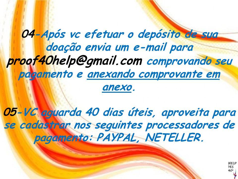 04-Após vc efetuar o depósito de sua doação envia um e-mail para proof40help@gmail.com comprovando seu pagamento e anexando comprovante em anexo.