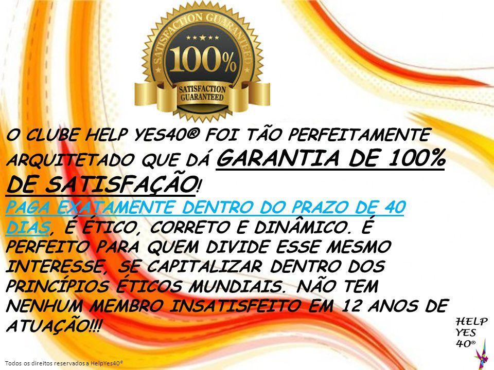 O CLUBE HELP YES40® FOI TÃO PERFEITAMENTE ARQUITETADO QUE DÁ GARANTIA DE 100% DE SATISFAÇÃO!