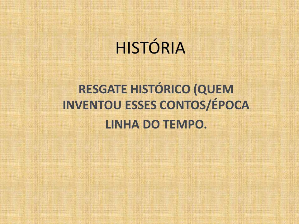 RESGATE HISTÓRICO (QUEM INVENTOU ESSES CONTOS/ÉPOCA LINHA DO TEMPO.
