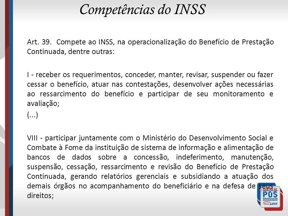 Competências do INSS Art. 39. Compete ao INSS, na operacionalização do Benefício de Prestação Continuada, dentre outras: