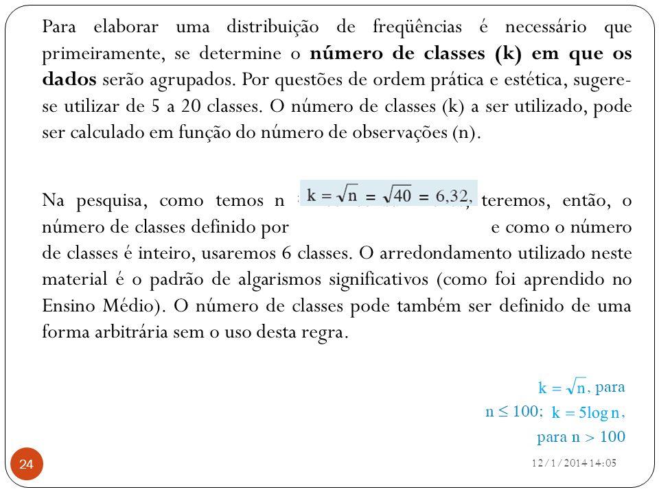 Para elaborar uma distribuição de freqüências é necessário que primeiramente, se determine o número de classes (k) em que os dados serão agrupados. Por questões de ordem prática e estética, sugere- se utilizar de 5 a 20 classes. O número de classes (k) a ser utilizado, pode ser calculado em função do número de observações (n).