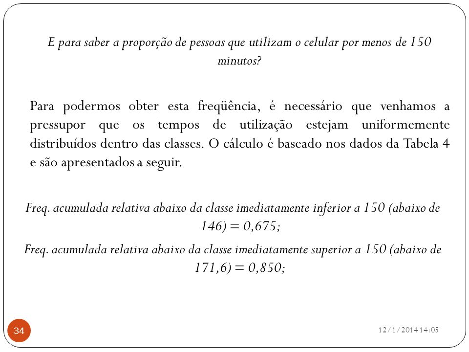 E para saber a proporção de pessoas que utilizam o celular por menos de 150 minutos Para podermos obter esta freqüência, é necessário que venhamos a pressupor que os tempos de utilização estejam uniformemente distribuídos dentro das classes. O cálculo é baseado nos dados da Tabela 4 e são apresentados a seguir. Freq. acumulada relativa abaixo da classe imediatamente inferior a 150 (abaixo de 146) = 0,675; Freq. acumulada relativa abaixo da classe imediatamente superior a 150 (abaixo de 171,6) = 0,850;