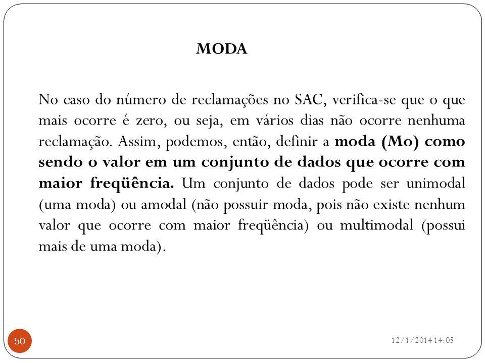 MODA No caso do número de reclamações no SAC, verifica-se que o que mais ocorre é zero, ou seja, em vários dias não ocorre nenhuma reclamação. Assim, podemos, então, definir a moda (Mo) como sendo o valor em um conjunto de dados que ocorre com maior freqüência. Um conjunto de dados pode ser unimodal (uma moda) ou amodal (não possuir moda, pois não existe nenhum valor que ocorre com maior freqüência) ou multimodal (possui mais de uma moda).