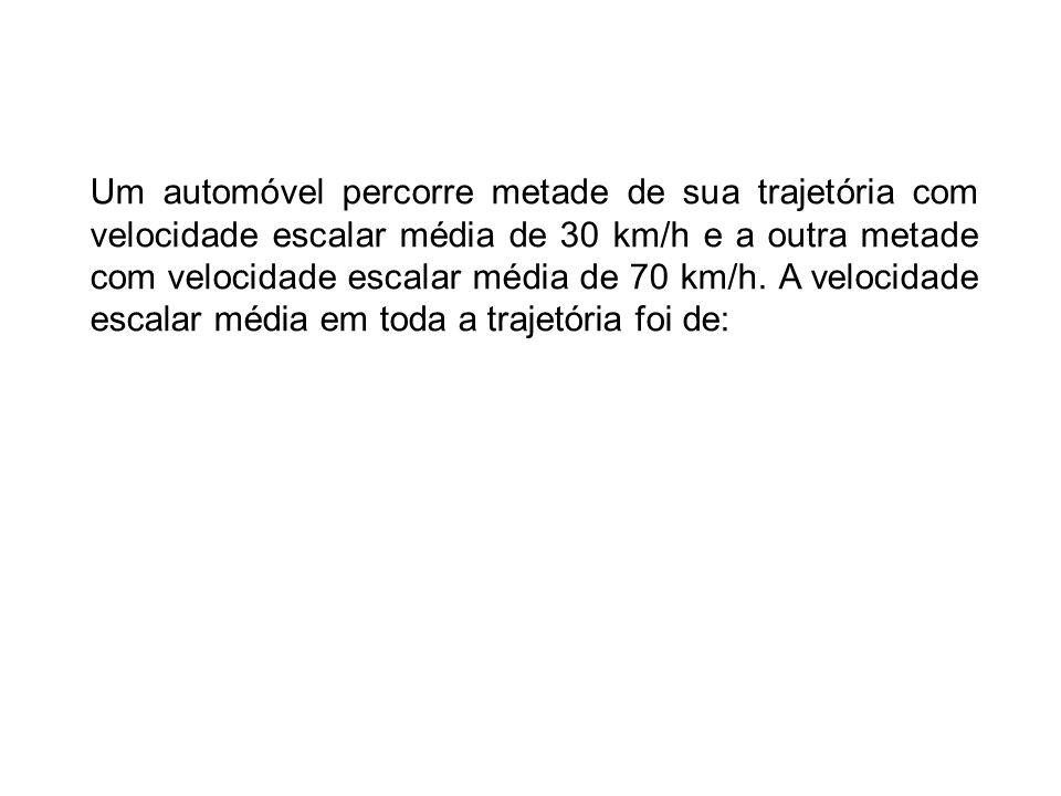 Um automóvel percorre metade de sua trajetória com velocidade escalar média de 30 km/h e a outra metade com velocidade escalar média de 70 km/h.