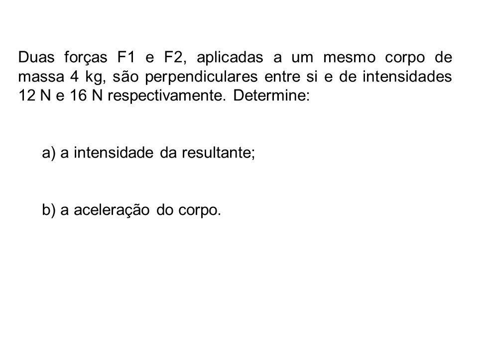 Duas forças F1 e F2, aplicadas a um mesmo corpo de massa 4 kg, são perpendiculares entre si e de intensidades 12 N e 16 N respectivamente. Determine: