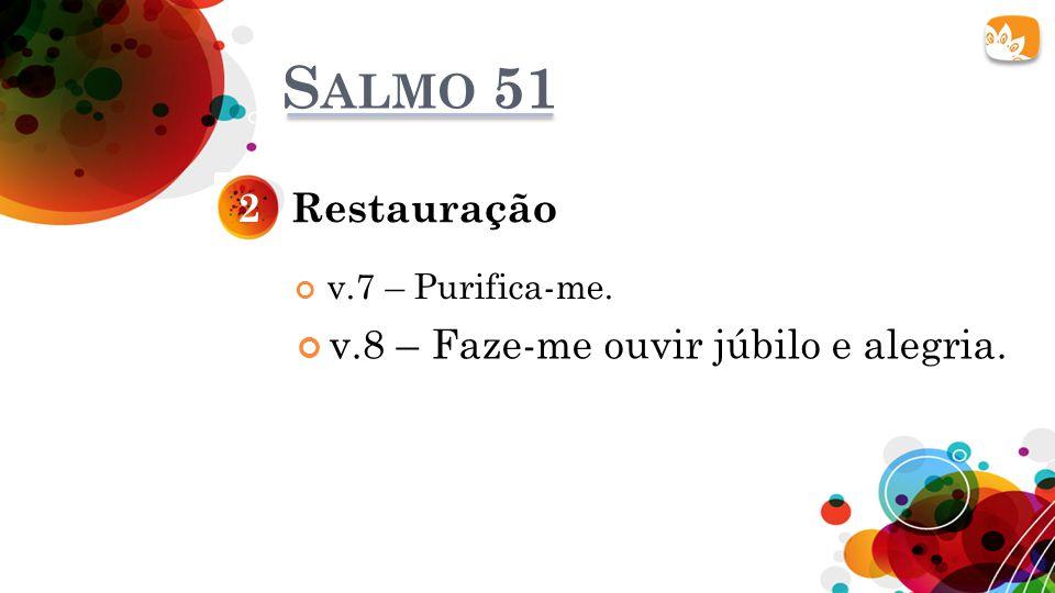Salmo 51 2 Restauração v.8 – Faze-me ouvir júbilo e alegria.