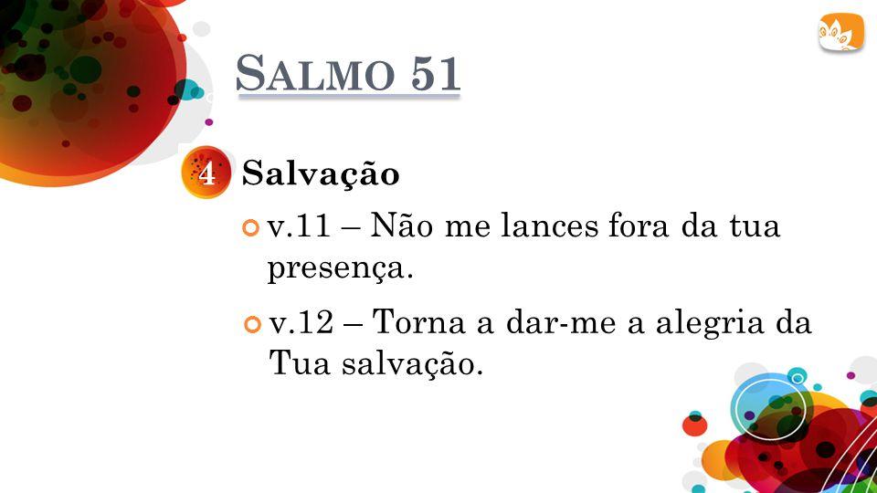 Salmo 51 4 Salvação v.11 – Não me lances fora da tua presença.