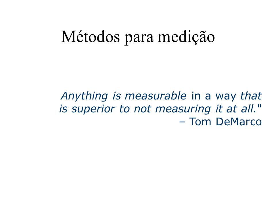 Métodos para medição Anything is measurable in a way that is superior to not measuring it at all. – Tom DeMarco.