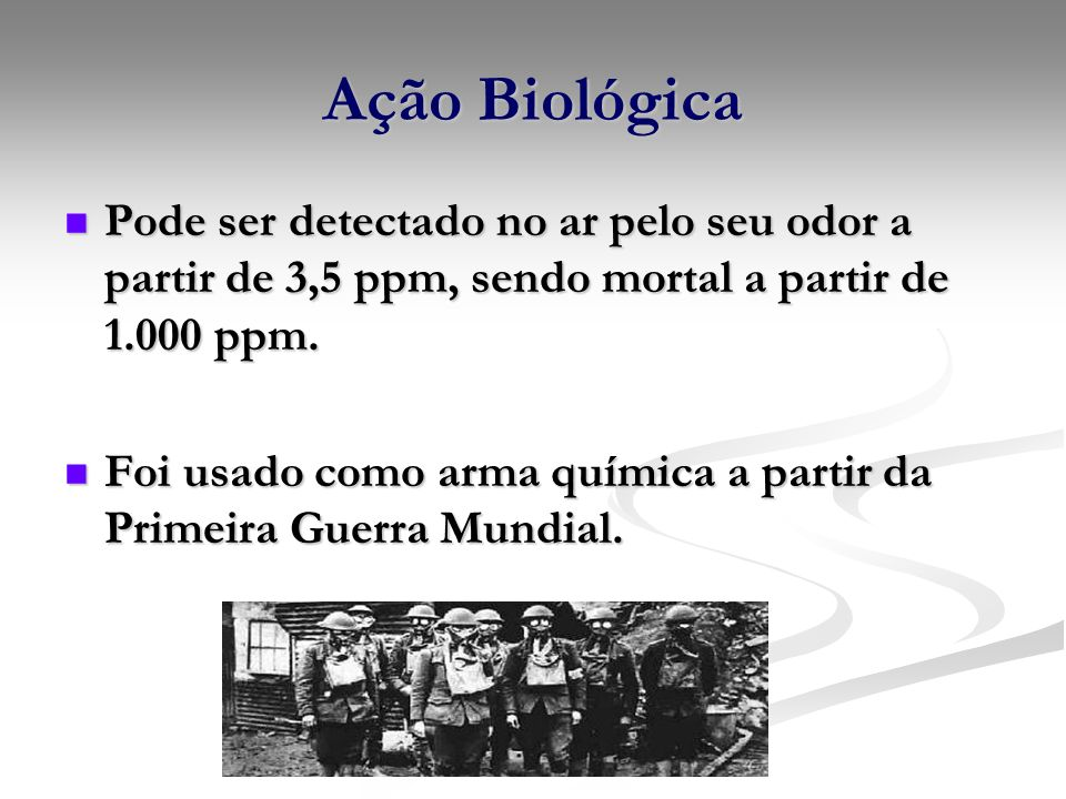 Ação BiológicaPode ser detectado no ar pelo seu odor a partir de 3,5 ppm, sendo mortal a partir de 1.000 ppm.