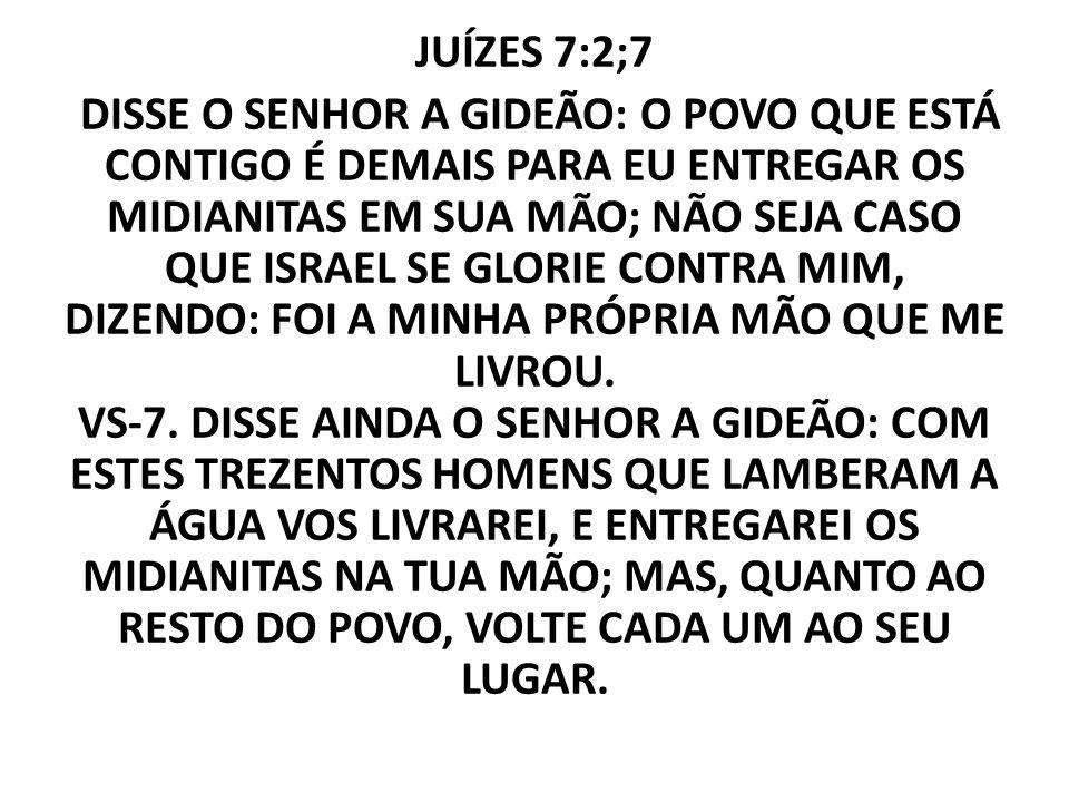 JUÍZES 7:2;7 DISSE O SENHOR A GIDEÃO: O POVO QUE ESTÁ CONTIGO É DEMAIS PARA EU ENTREGAR OS MIDIANITAS EM SUA MÃO; NÃO SEJA CASO QUE ISRAEL SE GLORIE CONTRA MIM, DIZENDO: FOI A MINHA PRÓPRIA MÃO QUE ME LIVROU.
