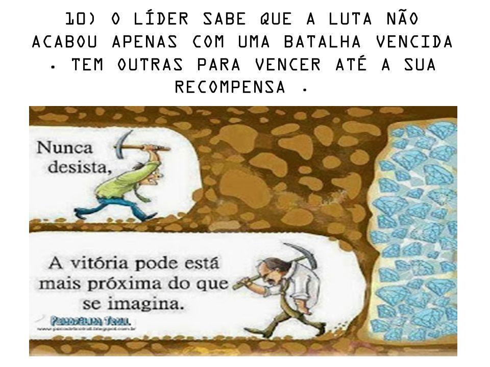 10) O LÍDER SABE QUE A LUTA NÃO ACABOU APENAS COM UMA BATALHA VENCIDA