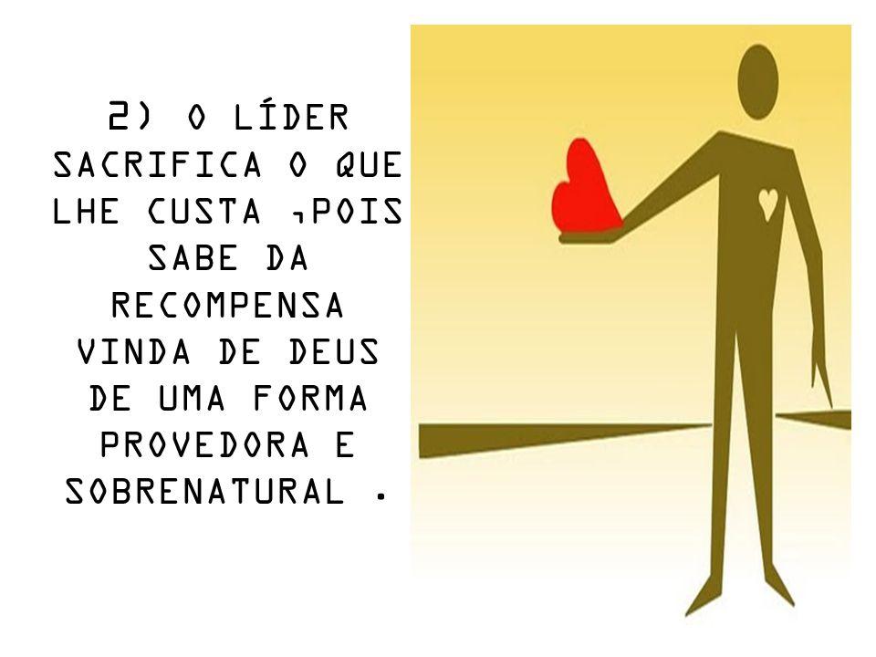 2) O LÍDER SACRIFICA O QUE LHE CUSTA ,POIS SABE DA RECOMPENSA VINDA DE DEUS DE UMA FORMA PROVEDORA E SOBRENATURAL .