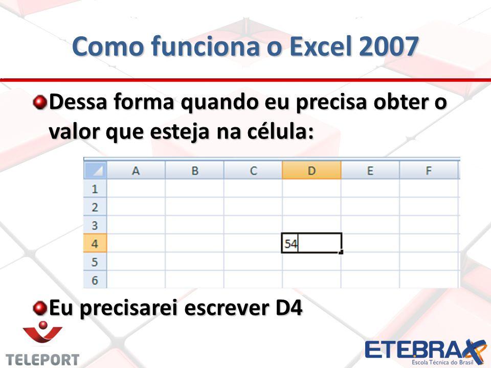 Como funciona o Excel 2007 Dessa forma quando eu precisa obter o valor que esteja na célula: Eu precisarei escrever D4.