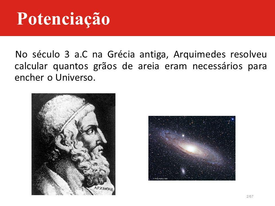 Potenciação No século 3 a.C na Grécia antiga, Arquimedes resolveu calcular quantos grãos de areia eram necessários para encher o Universo.