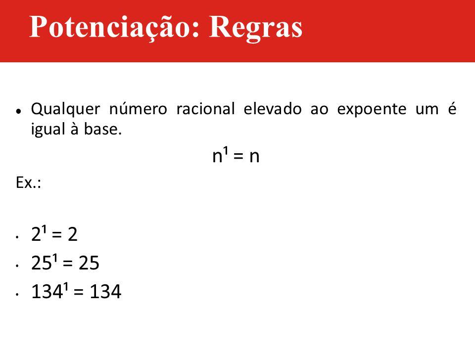 Potenciação: Regras n¹ = n 2¹ = 2 25¹ = 25 134¹ = 134