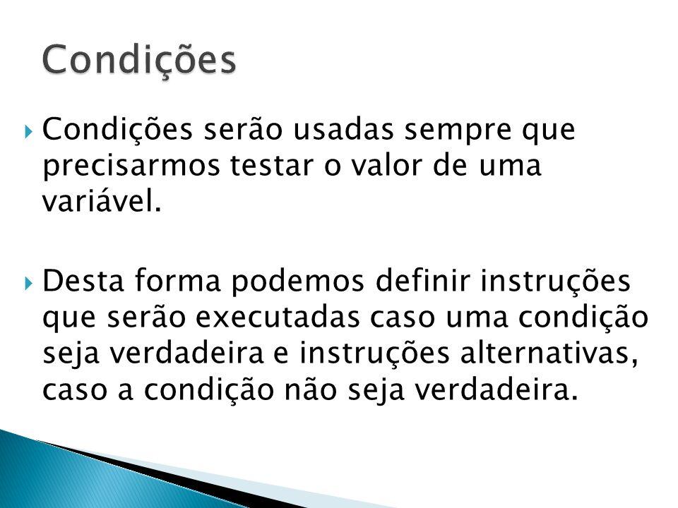 Condições Condições serão usadas sempre que precisarmos testar o valor de uma variável.