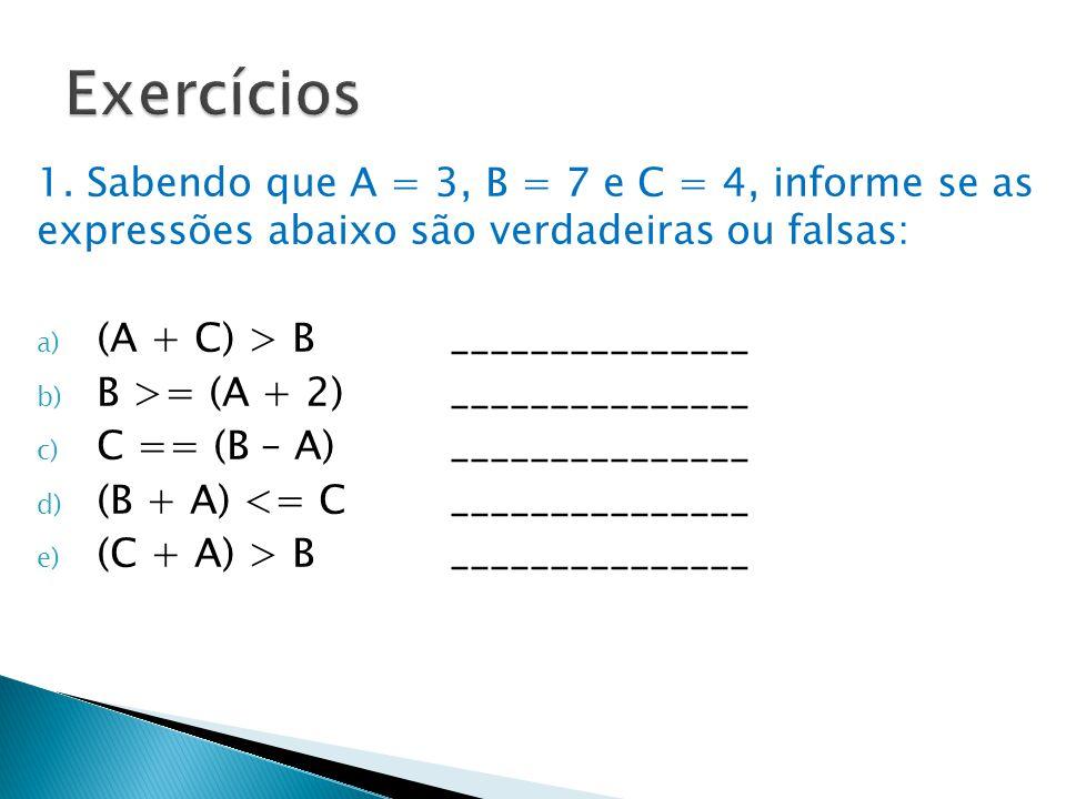 Exercícios 1. Sabendo que A = 3, B = 7 e C = 4, informe se as expressões abaixo são verdadeiras ou falsas: