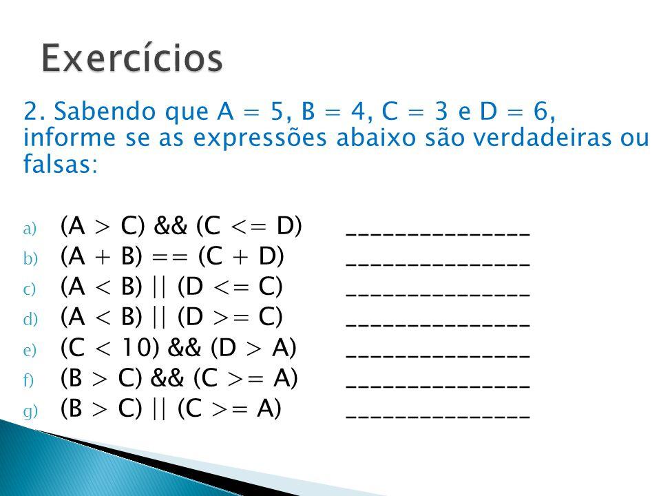 Exercícios 2. Sabendo que A = 5, B = 4, C = 3 e D = 6, informe se as expressões abaixo são verdadeiras ou falsas: