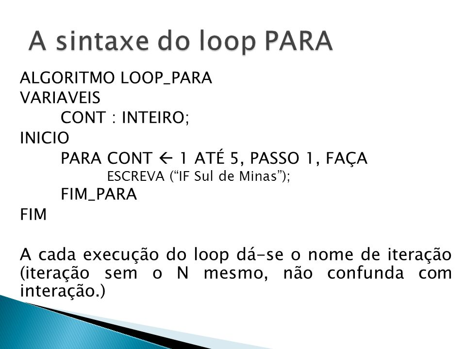 A sintaxe do loop PARA ALGORITMO LOOP_PARA. VARIAVEIS. CONT : INTEIRO; INICIO. PARA CONT  1 ATÉ 5, PASSO 1, FAÇA.