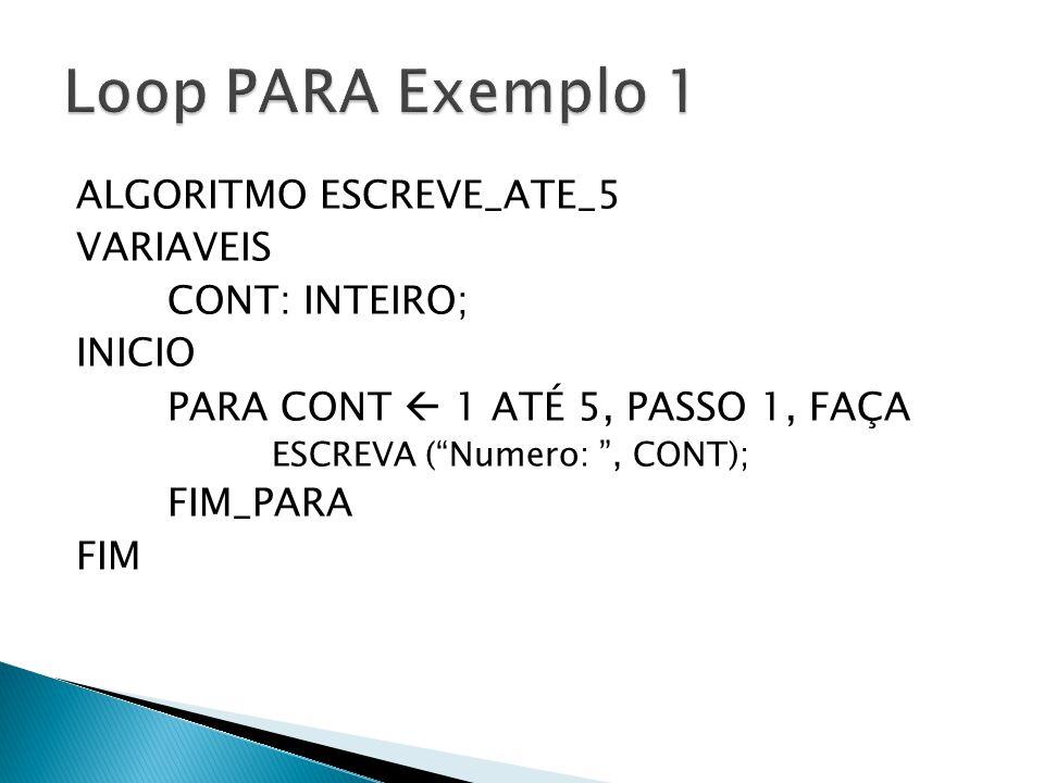 Loop PARA Exemplo 1 ALGORITMO ESCREVE_ATE_5 VARIAVEIS CONT: INTEIRO;