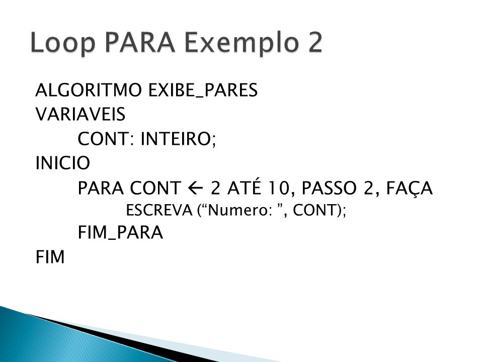 Loop PARA Exemplo 2 ALGORITMO EXIBE_PARES VARIAVEIS CONT: INTEIRO;