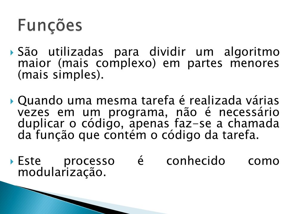 Funções São utilizadas para dividir um algoritmo maior (mais complexo) em partes menores (mais simples).