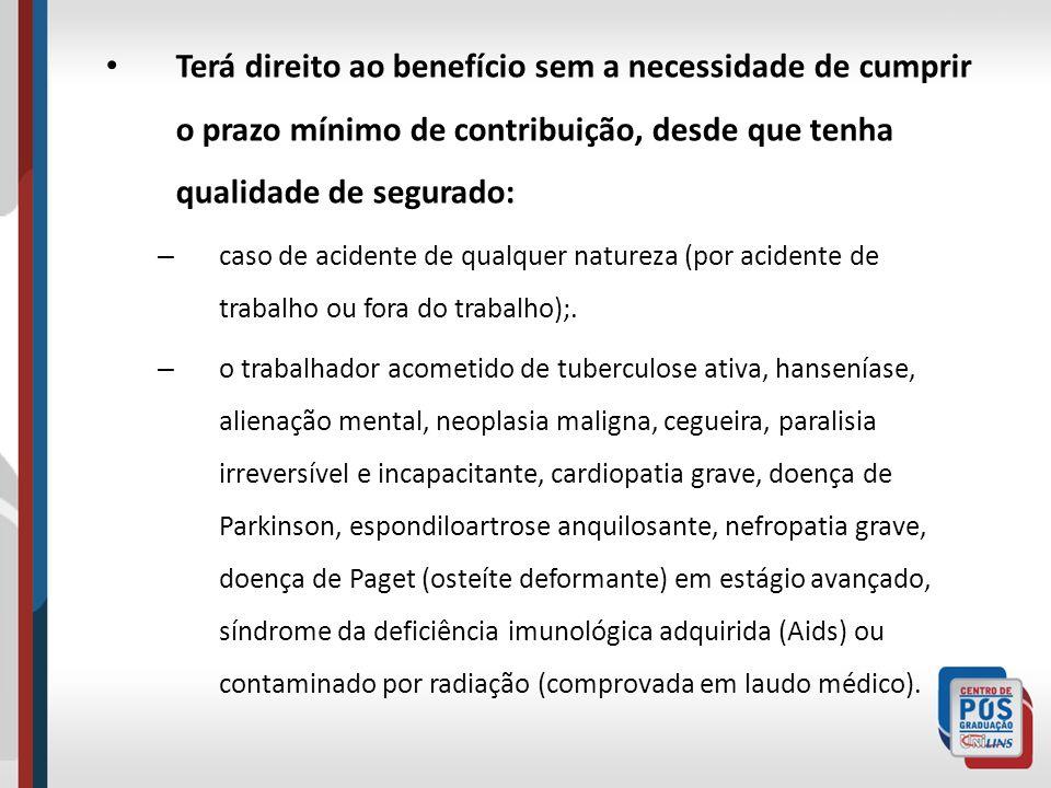 Terá direito ao benefício sem a necessidade de cumprir o prazo mínimo de contribuição, desde que tenha qualidade de segurado: