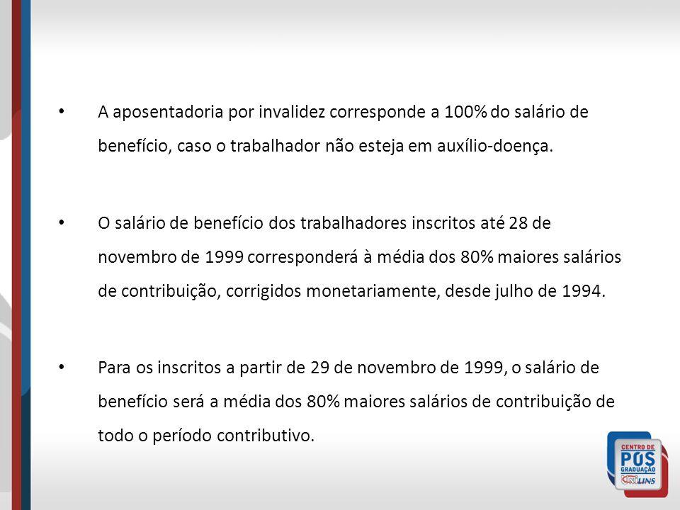 A aposentadoria por invalidez corresponde a 100% do salário de benefício, caso o trabalhador não esteja em auxílio-doença.