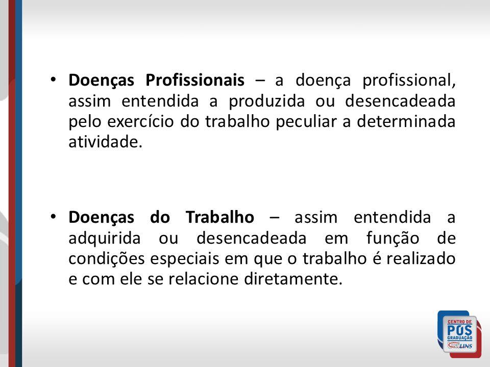 Doenças Profissionais – a doença profissional, assim entendida a produzida ou desencadeada pelo exercício do trabalho peculiar a determinada atividade.