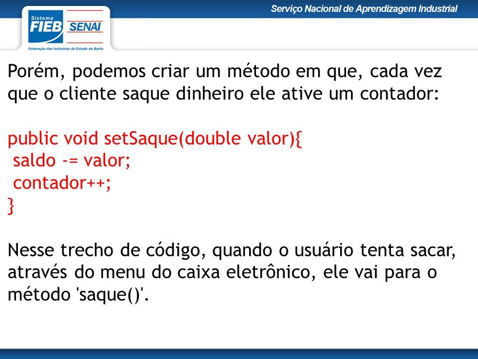 Porém, podemos criar um método em que, cada vez que o cliente saque dinheiro ele ative um contador: public void setSaque(double valor){ saldo -= valor; contador++; }