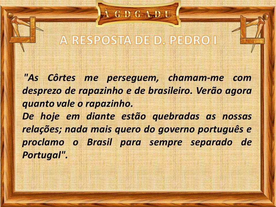 A RESPOSTA DE D. PEDRO I As Côrtes me perseguem, chamam-me com desprezo de rapazinho e de brasileiro. Verão agora quanto vale o rapazinho.