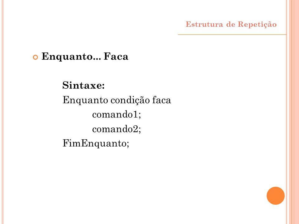 Enquanto condição faca comando1; comando2; FimEnquanto;